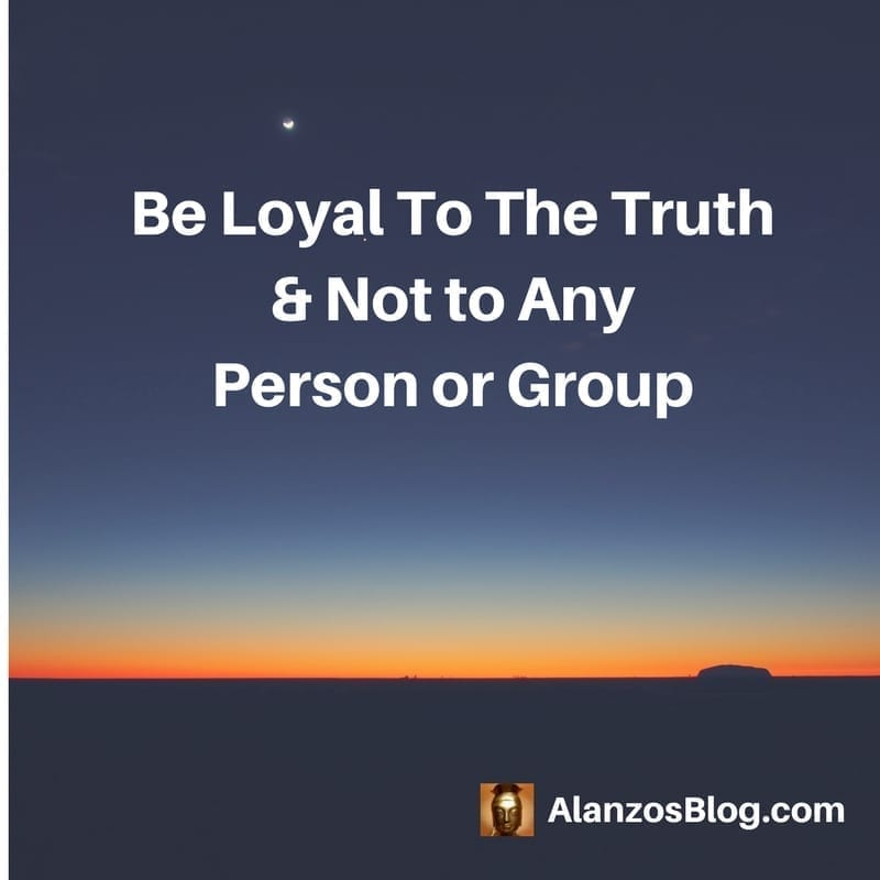 Be loyal to the truth & not to any person or group